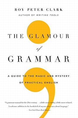 The Glamour of Grammar: A Guide to the Magic and Mystery of Practical English - Clark, Roy Peter