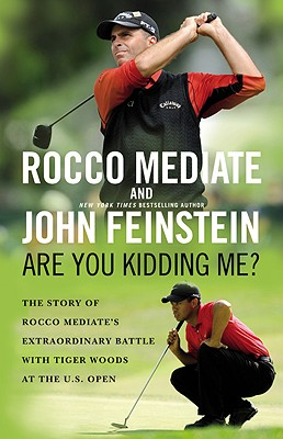 Are You Kidding Me?: The Story of Rocco Mediate's Extraordinary Battle with Tiger Woods at the U.S. Open - Mediate, Rocco, and Feinstein, John