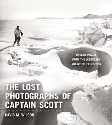 The Lost Photographs of Captain Scott: Unseen Photographs from the Legendary Antarctic Expedition - Wilson, David M