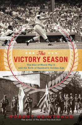 The Victory Season: The End of World War II and the Birth of Baseball's Golden Age - Weintraub, Robert