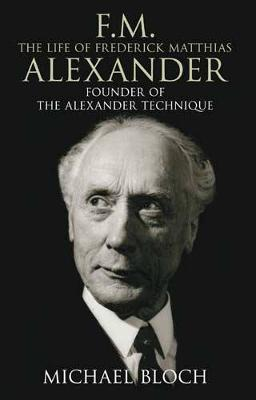 F.M.: The Life of Frederick Matthias Alexander: Founder of the Alexander Technique - Bloch, Michael