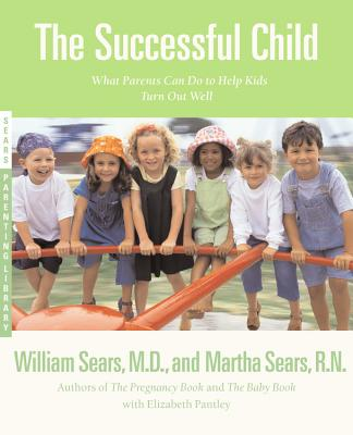 The Successful Child: What Parents Can Do to Help Kids Turn Out Well - Sears, Martha, R.N., and Sears, William, MD, and Pantley, Elizabeth