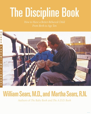 The Discipline Book: Everything You Need to Know to Have a Better-Behaved Child from Birth to Age Ten - Martha, and Sears, William, MD, and Sears, Martha, R.N.