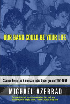 Our Band Could Be Your Life: Scenes from the American Indie Underground 1981-1991 - Azerrad, Michael