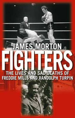 Fighters: The Sad Lives and Deaths of Freddie Mills and Randolph Turpin - Morton, James