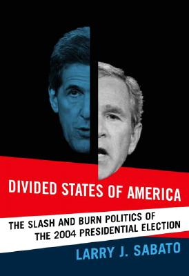 Divided States of America: The Slash and Burn Politics of the 2004 Presidential Election - Sabato, Larry