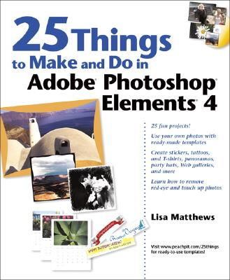 25 Things to Make and Do in Adobe Photoshop Elements 4 - Matthews, Lisa