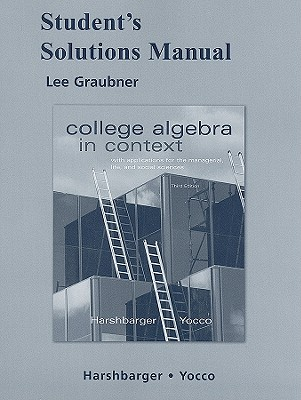 Student's Solutions Manual for College Algebra in Context: With Applications for the Managerial, Life, and Social Sciences - Graubner, Lee, and Harshbarger, Ronald, and Yocco, Lisa S