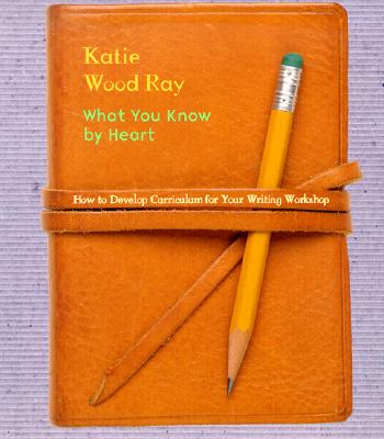 What You Know by Heart: How to Develop Curriculum for Your Writing Workshop - Ray, Katie Wood
