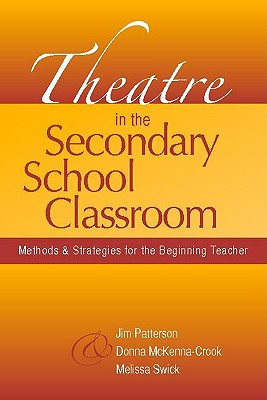 Theatre in the Secondary School Classroom: Methods and Strategies for the Beginning Teacher - Patterson, Jim, and McKenna-Crook, Donna, and Swick, Melissa