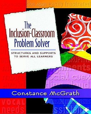 The Inclusion-Classroom Problem Solver: Structures and Supports to Serve All Learners - McGrath, Constance