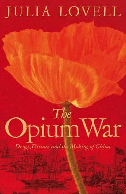 The Opium War: Drugs, Dreams and the Making of China - Lovell, Julia