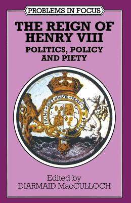 The Reign of Henry VIII: Politics, Policy and Piety - MacCulloch, Diarmaid (Editor)