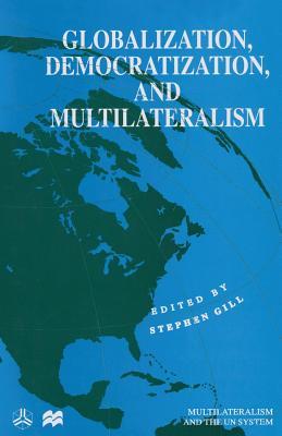 Globalization, Democratization and Multilateralism - Gill, Stephen (Editor)