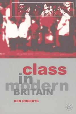 Class in Modern Britain - Roberts, Kenneth, and Roberts, Ken