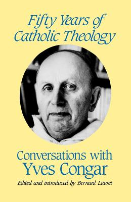 Fifty Years of Catholic Theology: Conversations with Yves Congar - Congar, Yves, Cardinal, and Lauret, Bernhard