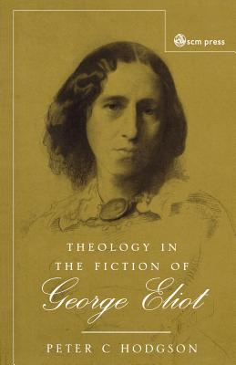 Theology in the Fiction of George Eliot: The Mystery Beneath the Real - Hodgson, Peter C.