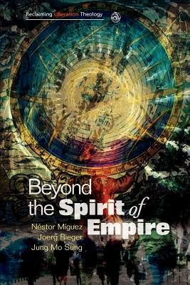 Beyond the Spirit of Empire: Theology and Politics in a New Key - Miguez, Nestor (Editor), and Rieger, Joerg (Editor), and Sung, Jung Mo (Editor)