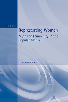 Representing Women. Myths of Femininity in the Popular Media - MacDonald, Myra