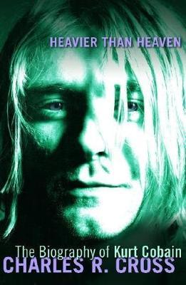 Heavier Than Heaven: A Biography of Kurt Cobain - Cross, Charles