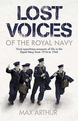 Lost Voices of the Royal Navy: Vivid Eyewitness Accounts of Life in the Royal Navy from 1914-1945 - Arthur, Max