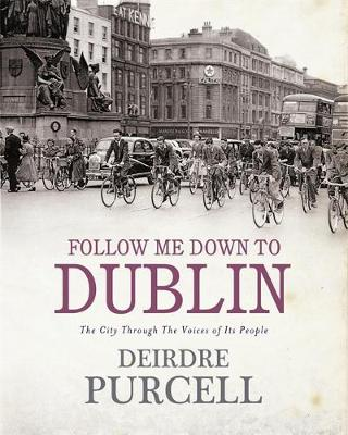 Follow Me Down to Dublin: The City Through the Voices of Its People - Purcell, Deirdre