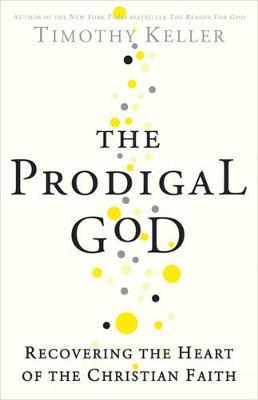 The Prodigal God: Recovering the Heart of the Christian Faith - Keller, Timothy J.