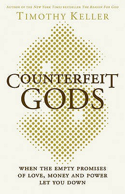 Counterfeit Gods: When the Empty Promises of Love, Money and Power Let You Down - Keller, Timothy J.