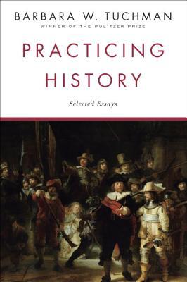 Practicing History: Selected Essays - Tuchman, Barbara Wertheim