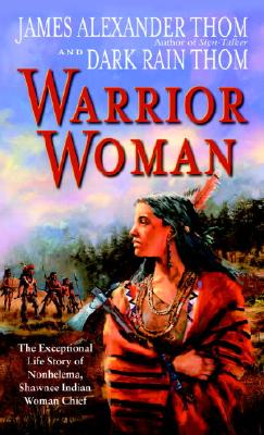 Warrior Woman: The Exceptional Life Story of Nonhelema, Shawnee Indian Woman Chief - Thom, Dark Rain, and Thom, James Alexander