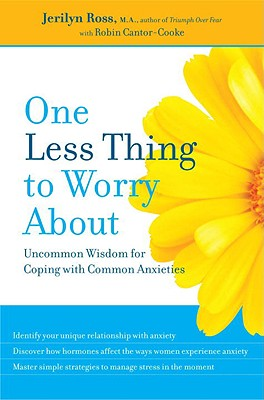 One Less Thing to Worry about: Uncommon Wisdom for Coping with Common Anxieties - Ross, Jerilyn, and Cantor-Cooke, Robin