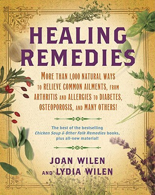 Healing Remedies: More Than 1,000 Natural Ways to Relieve the Symptoms of Common Ailments, from Arthritis and Allergies to Diabetes, Osteoporosis, and Many Others! - Wilen, Lydia, and Wilen, Joan