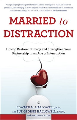Married to Distraction: How to Restore Intimacy and Strengthen Your Partnership in an Age of Interruption - Hallowell, Edward M, MD, and Hallowell, Sue George, and Orlov, Melissa