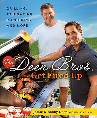 The Deen Bros. Get Fired Up: Grilling, Tailgating, Picnicking, and More - Deen, Jamie, and Deen, Bobby, and Clark, Melissa
