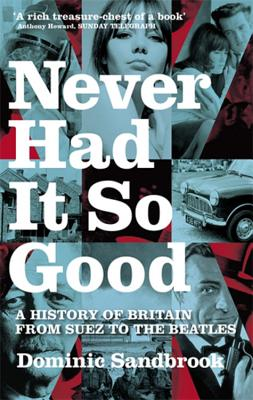 Never Had It So Good: A History of Britain from Suez to the Beatles - Sandbrook, Dominic