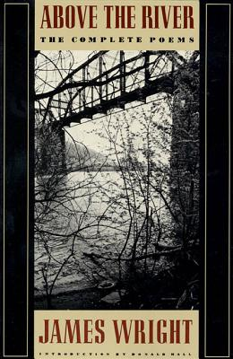 Above the River: The Complete Poems - Wright, James, Professor, and Hall, Donald (Introduction by)