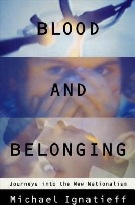 Blood and Belonging: Journeys Into the New Nationalism - Ignatieff, Michael, Professor, and Ingatieff, Michael
