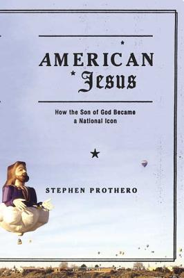 American Jesus: How the Son of God Became a National Icon - Prothero, Stephen R