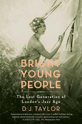 Bright Young People: The Lost Generation of London's Jazz Age - Taylor, D J