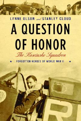 A Question of Honor: The Kosciuszko Squadron: Forgotten Heroes of World War II - Olson, Lynne, and Cloud, Stanley
