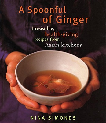 A Spoonful of Ginger: Irresistible, Health-Giving Recipes from Asian Kitchens - Simonds, Nina, and Da Costa, Beatriz (Photographer), and Rose, Don (Photographer)