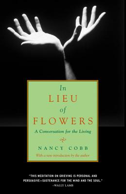 In Lieu of Flowers: A Conversation for the Living - Cobb, Nancy