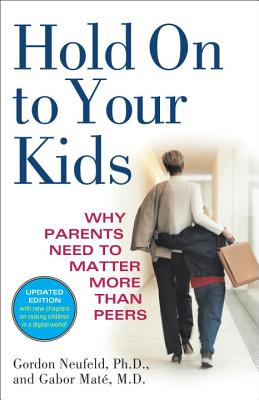 Hold on to Your Kids: Why Parents Need to Matter More Than Peers - Neufeld, Gordon, and Mate, Gabor, M.D.