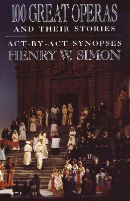 100 Great Operas and Their Stories: ACT-By-ACT Synopses - Simon, Henry