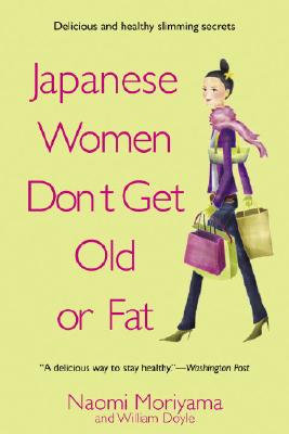 Japanese Women Don't Get Old or Fat: Secrets of My Mother's Tokyo Kitchen - Moriyama, Naomi, and Doyle, William