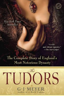 The Tudors: The Complete Story of England's Most Notorious Dynasty - Meyer, G J