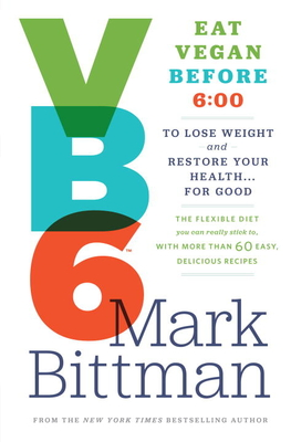 VB6: Eat Vegan Before 6: 00 to Lose Weight and Restore Your Health... for Good - Bittman, Mark, and Ornish, Dean, Dr., M.D. (Foreword by)