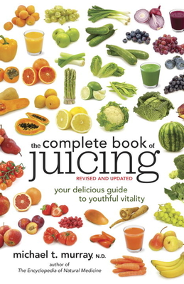The Complete Book of Juicing: Your Delicious Guide to Youthful Vitality - Murray, Michael T, M.D.