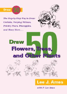 Draw 50 Flowers, Trees, and Other Plants: The Step-By-Step Way to Draw Orchids, Weeping Willows, Prickly Pears, Pineapples, and Many More... - Ames, Lee J, and Ames, P Lee