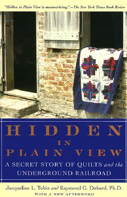 Hidden in Plain View: A Secret Story of Quilts and the Underground Railroad - Tobin, Jacqueline L, and Dobard, Raymond G, Ph.D., and Benberry, Cuesta (Foreword by)